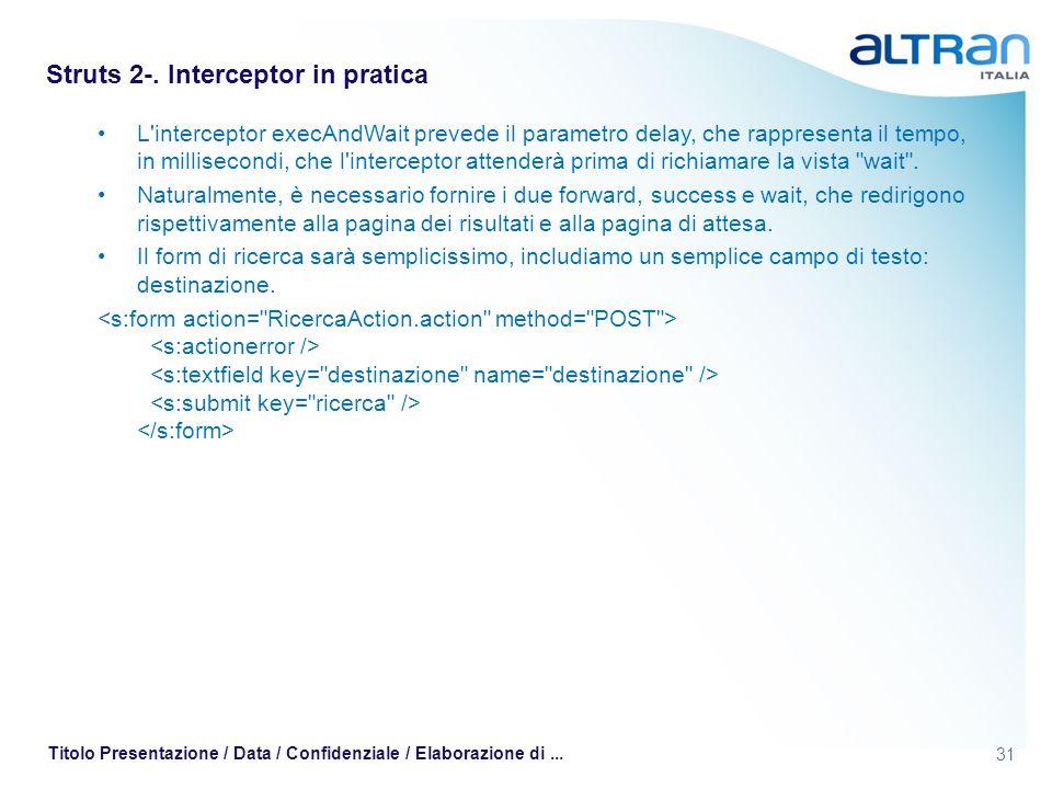 31 Titolo Presentazione / Data / Confidenziale / Elaborazione di... Struts 2-. Interceptor in pratica L'interceptor execAndWait prevede il parametro d