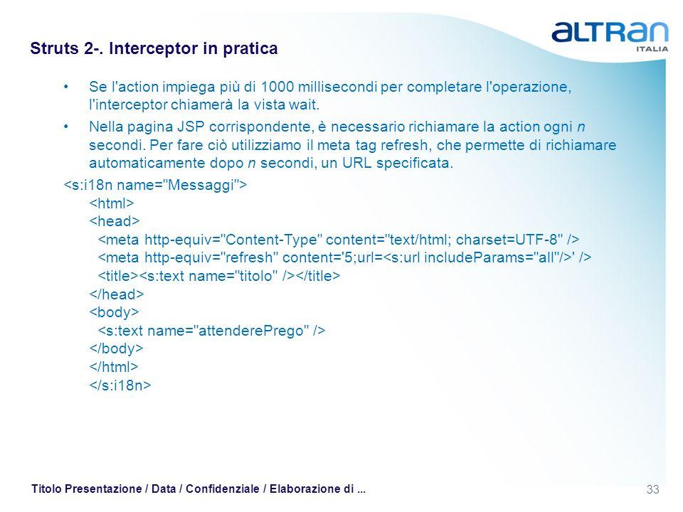 33 Titolo Presentazione / Data / Confidenziale / Elaborazione di... Struts 2-. Interceptor in pratica Se l'action impiega più di 1000 millisecondi per