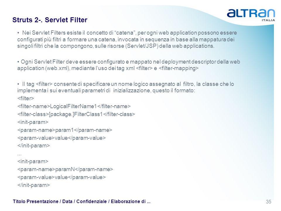 35 Titolo Presentazione / Data / Confidenziale / Elaborazione di... Struts 2-. Servlet Filter Nei Servlet Filters esiste il concetto di catena, per og