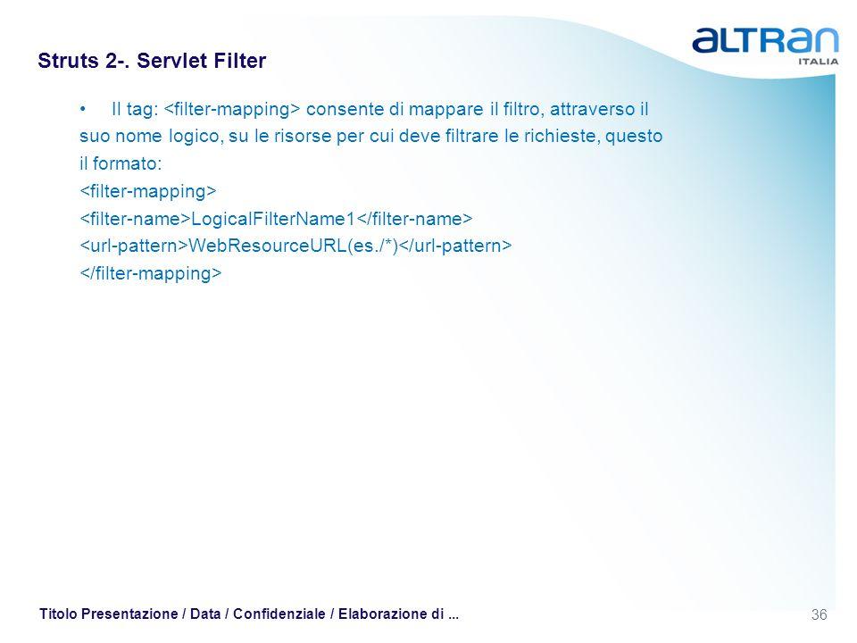 36 Titolo Presentazione / Data / Confidenziale / Elaborazione di... Struts 2-. Servlet Filter Il tag: consente di mappare il filtro, attraverso il suo