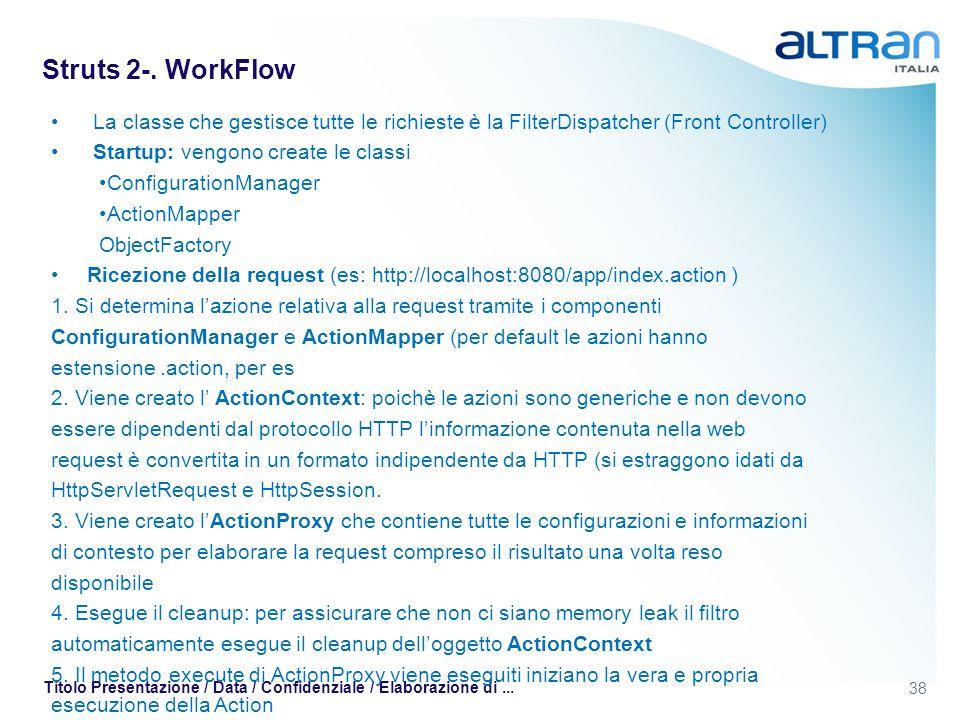 38 Titolo Presentazione / Data / Confidenziale / Elaborazione di... Struts 2-. WorkFlow La classe che gestisce tutte le richieste è la FilterDispatche