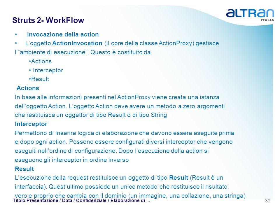 39 Titolo Presentazione / Data / Confidenziale / Elaborazione di... Struts 2- WorkFlow Invocazione della action Loggetto ActionInvocation (il core del