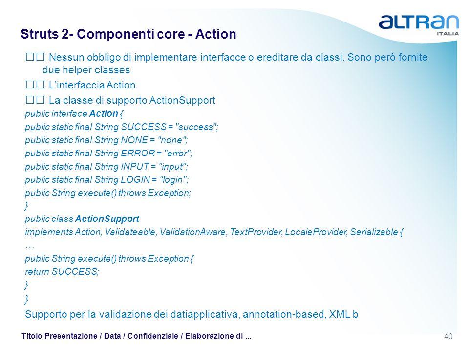40 Titolo Presentazione / Data / Confidenziale / Elaborazione di... Struts 2- Componenti core - Action Nessun obbligo di implementare interfacce o ere