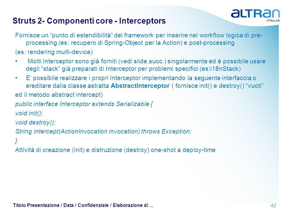 42 Titolo Presentazione / Data / Confidenziale / Elaborazione di... Struts 2- Componenti core - Interceptors Fornisce un punto di estendibilità del fr