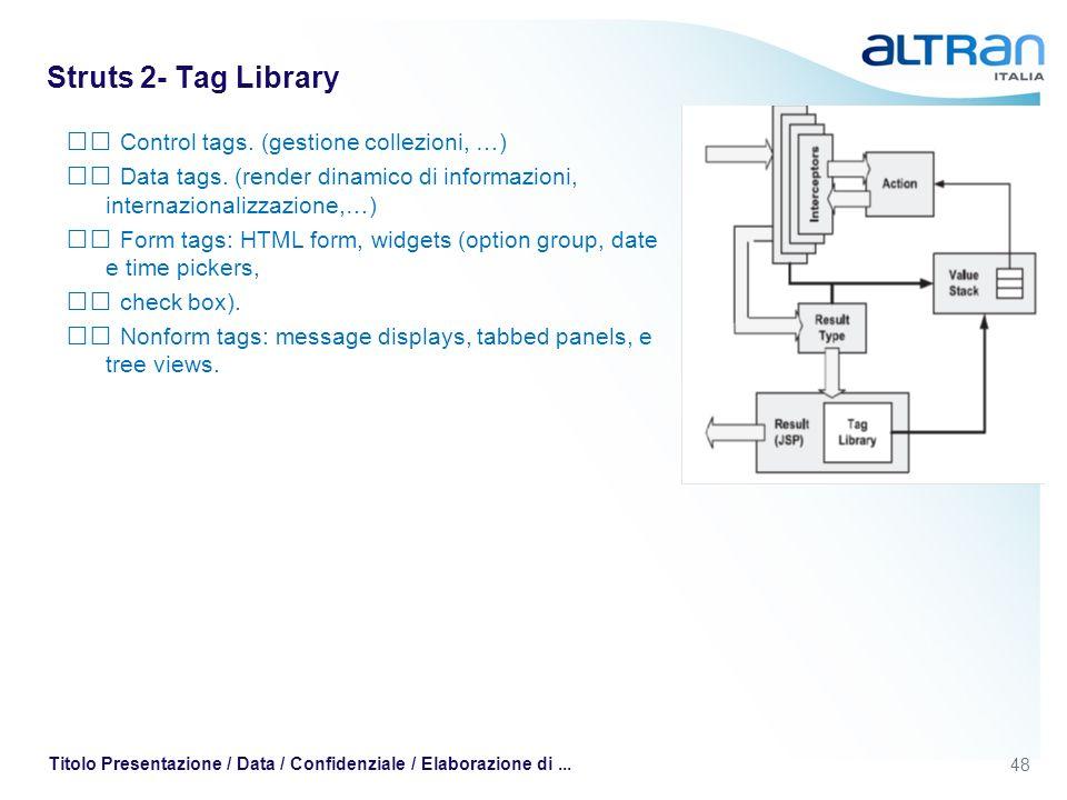48 Titolo Presentazione / Data / Confidenziale / Elaborazione di... Struts 2- Tag Library Control tags. (gestione collezioni, …) Data tags. (render di