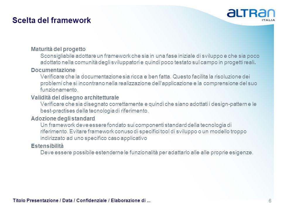 6 Titolo Presentazione / Data / Confidenziale / Elaborazione di... Scelta del framework Maturità del progetto Sconsigliabile adottare un framework che