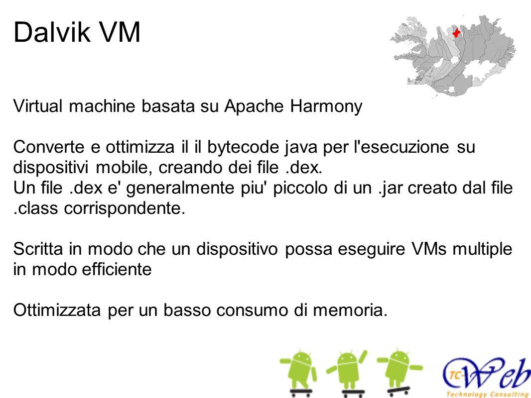 Dalvik VM Virtual machine basata su Apache Harmony Converte e ottimizza il il bytecode java per l'esecuzione su dispositivi mobile, creando dei file.d