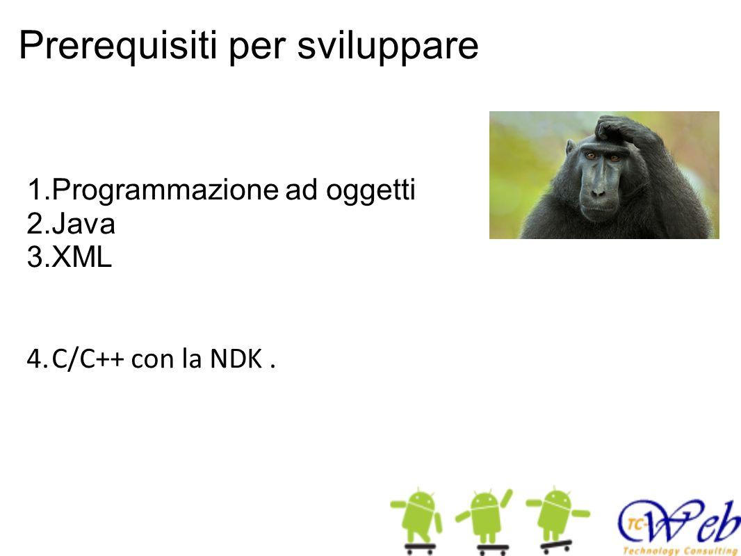 Prerequisiti per sviluppare 1.Programmazione ad oggetti 2.Java 3.XML 4.C/C++ con la NDK.