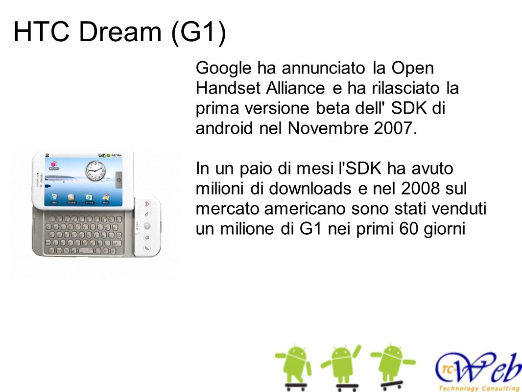 HTC Dream (G1) Google ha annunciato la Open Handset Alliance e ha rilasciato la prima versione beta dell' SDK di android nel Novembre 2007. In un paio
