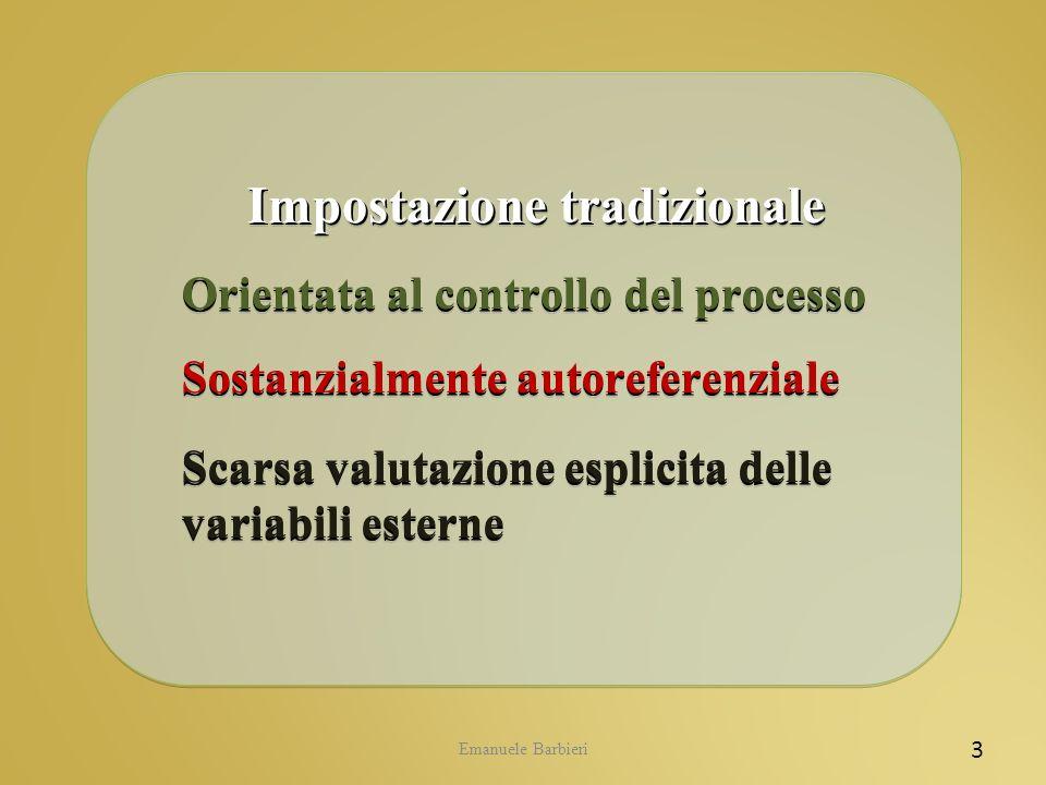 Emanuele Barbieri 3 Impostazione tradizionale Impostazione tradizionale Orientata al controllo del processo Sostanzialmente autoreferenziale Scarsa va