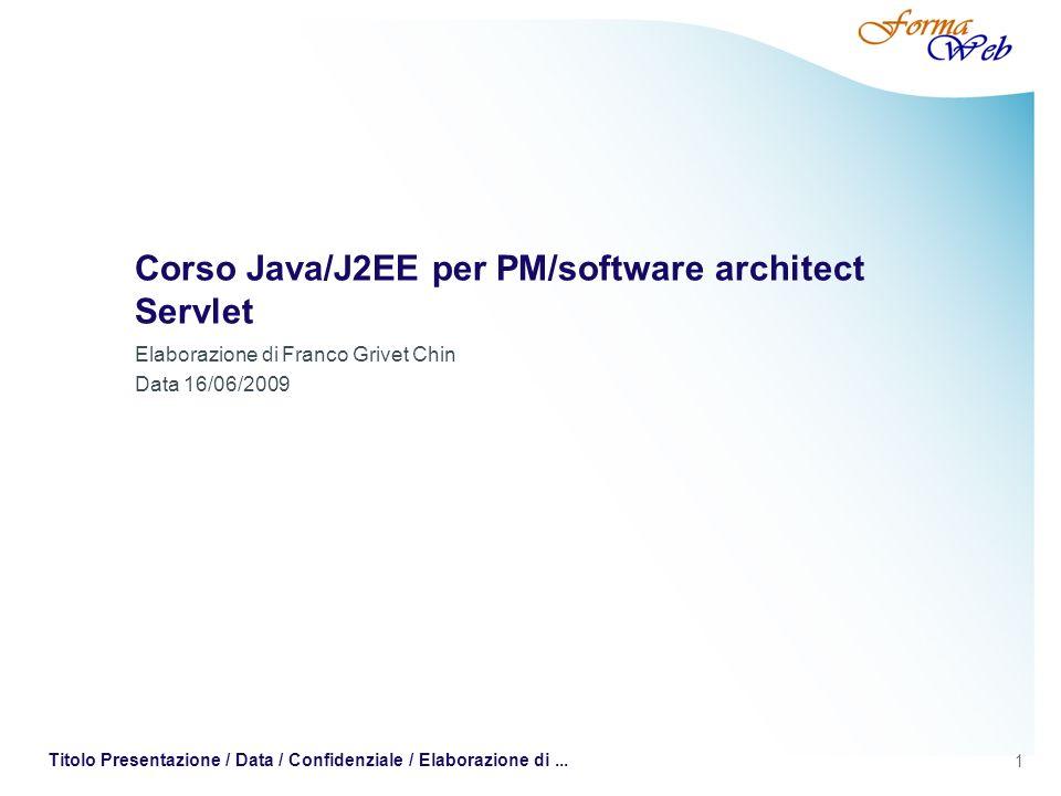 1 Titolo Presentazione / Data / Confidenziale / Elaborazione di... Corso Java/J2EE per PM/software architect Servlet Elaborazione di Franco Grivet Chi