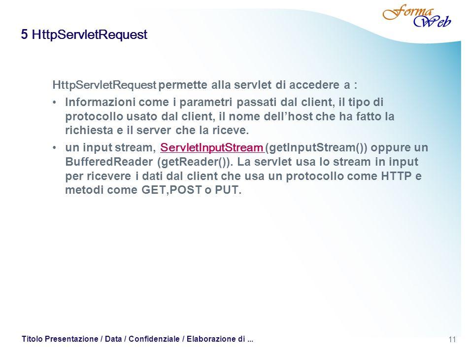 11 Titolo Presentazione / Data / Confidenziale / Elaborazione di... 5 HttpServletRequest HttpServletRequest permette alla servlet di accedere a : Info