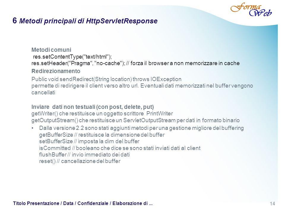 14 Titolo Presentazione / Data / Confidenziale / Elaborazione di... 6 Metodi principali di HttpServletResponse Metodi comuni res.setContentType(