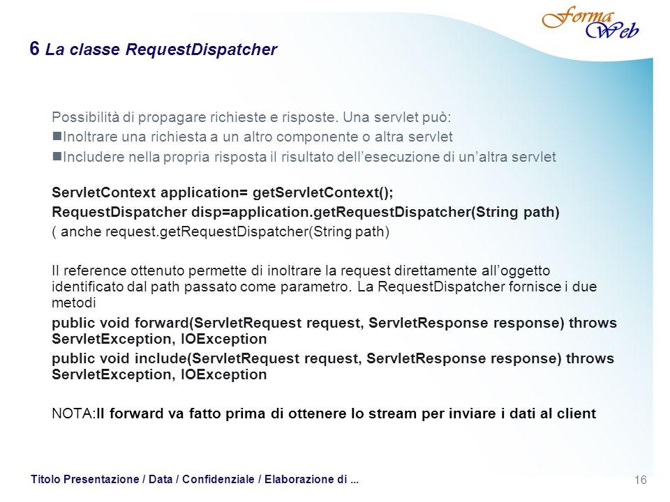 16 Titolo Presentazione / Data / Confidenziale / Elaborazione di... 6 La classe RequestDispatcher Possibilità di propagare richieste e risposte. Una s