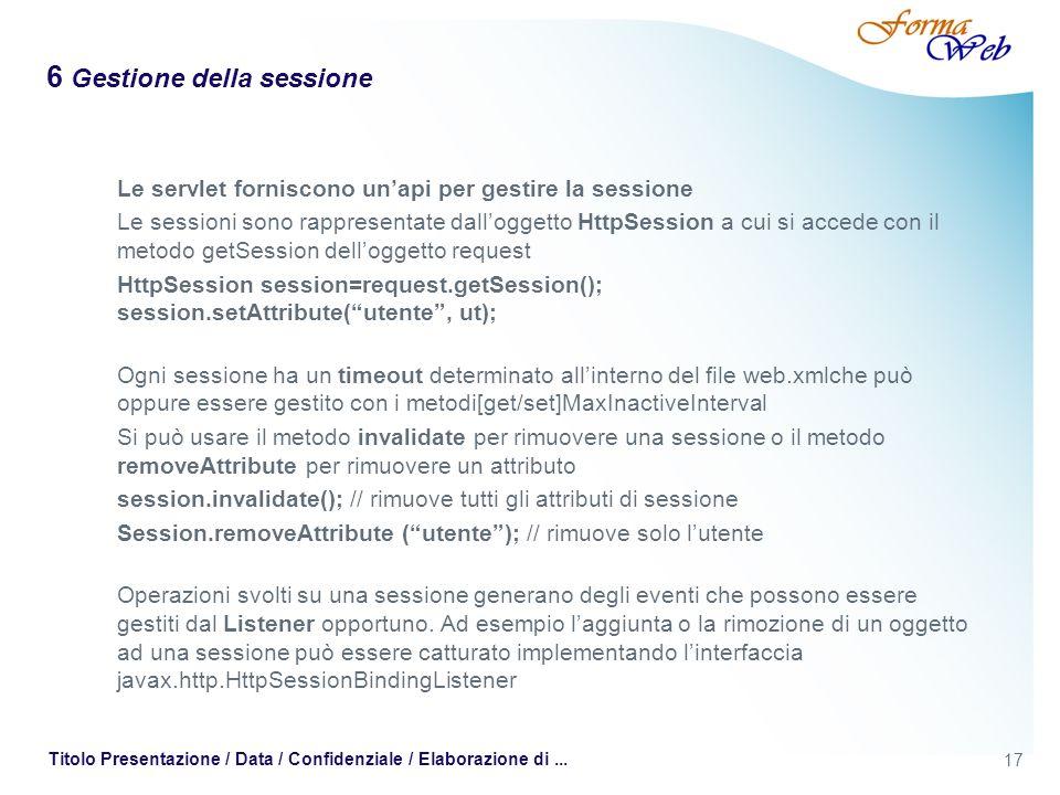 17 Titolo Presentazione / Data / Confidenziale / Elaborazione di... 6 Gestione della sessione Le servlet forniscono unapi per gestire la sessione Le s