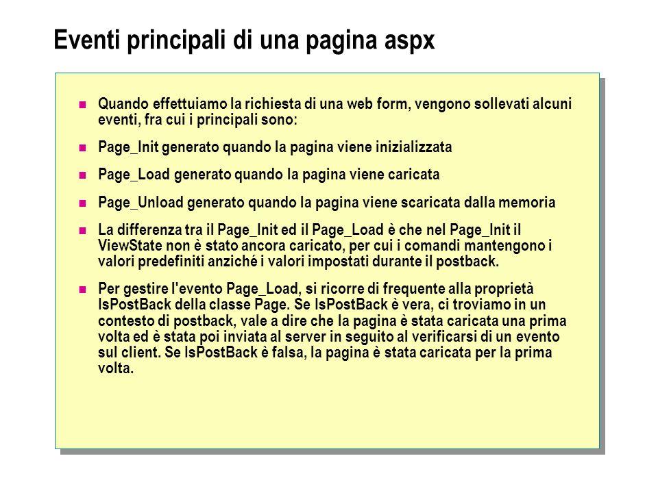 Eventi principali di una pagina aspx Quando effettuiamo la richiesta di una web form, vengono sollevati alcuni eventi, fra cui i principali sono: Page