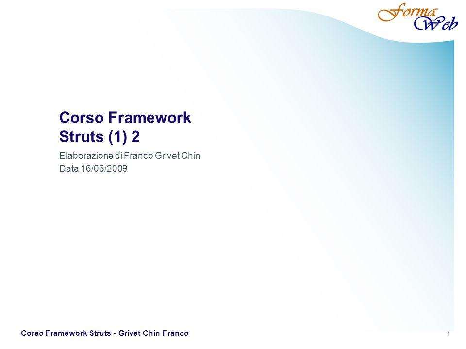 2 Corso Framework Struts - Grivet Chin Franco Framework Framework (infrastruttura) è una struttura di supporto su cui un software può essere organizzato e progettato.