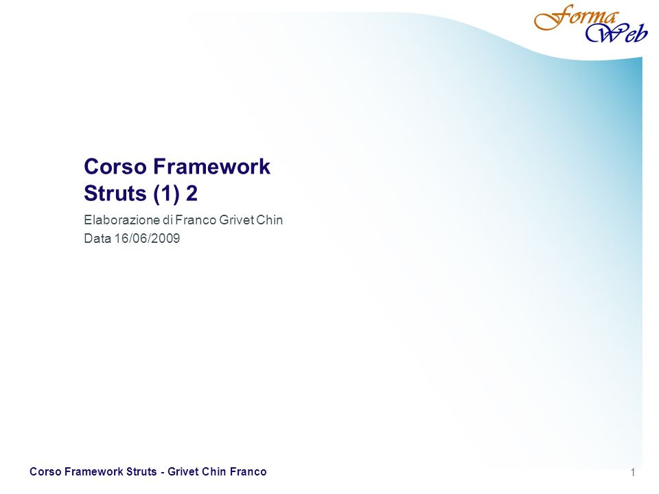 1 Corso Framework Struts - Grivet Chin Franco Corso Framework Struts (1) 2 Elaborazione di Franco Grivet Chin Data 16/06/2009