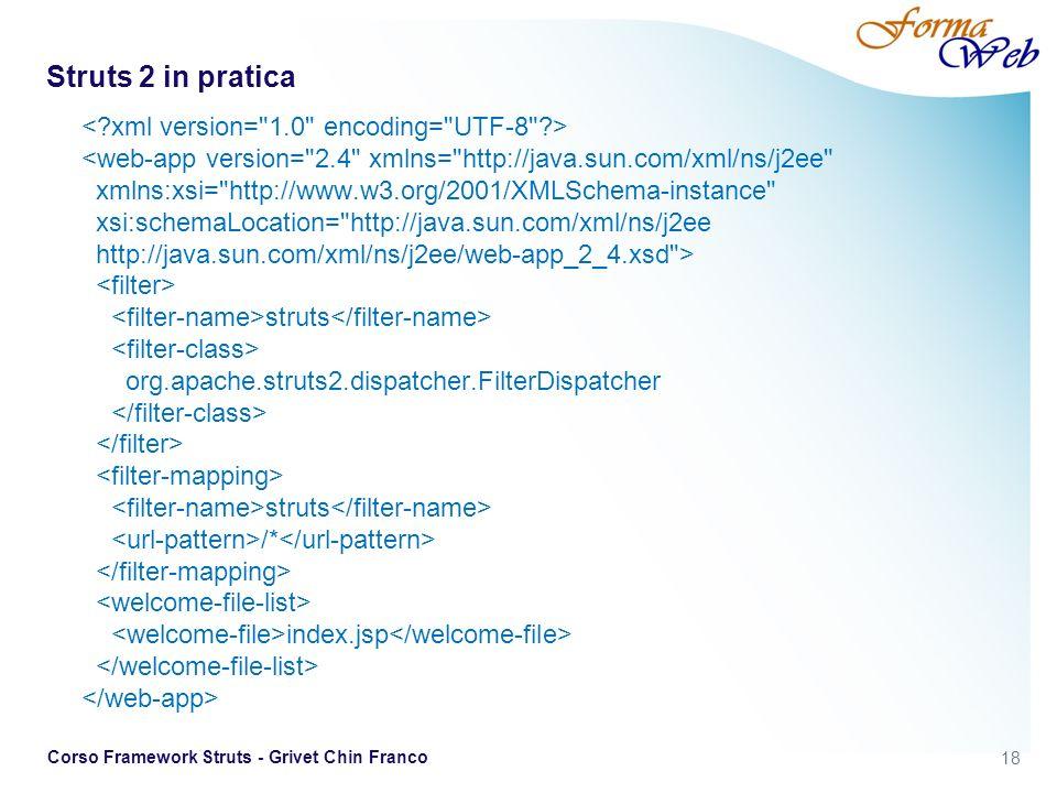 18 Corso Framework Struts - Grivet Chin Franco Struts 2 in pratica struts org.apache.struts2.dispatcher.FilterDispatcher struts /* index.jsp