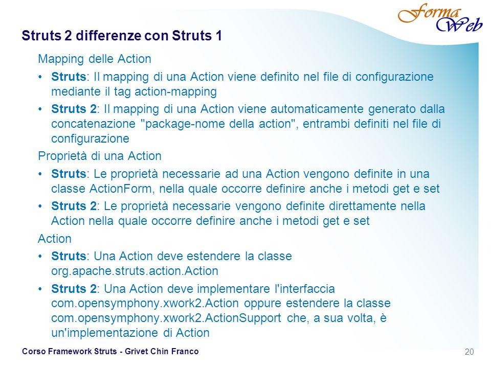 20 Corso Framework Struts - Grivet Chin Franco Struts 2 differenze con Struts 1 Mapping delle Action Struts: Il mapping di una Action viene definito nel file di configurazione mediante il tag action-mapping Struts 2: Il mapping di una Action viene automaticamente generato dalla concatenazione package-nome della action , entrambi definiti nel file di configurazione Proprietà di una Action Struts: Le proprietà necessarie ad una Action vengono definite in una classe ActionForm, nella quale occorre definire anche i metodi get e set Struts 2: Le proprietà necessarie vengono definite direttamente nella Action nella quale occorre definire anche i metodi get e set Action Struts: Una Action deve estendere la classe org.apache.struts.action.Action Struts 2: Una Action deve implementare l interfaccia com.opensymphony.xwork2.Action oppure estendere la classe com.opensymphony.xwork2.ActionSupport che, a sua volta, è un implementazione di Action