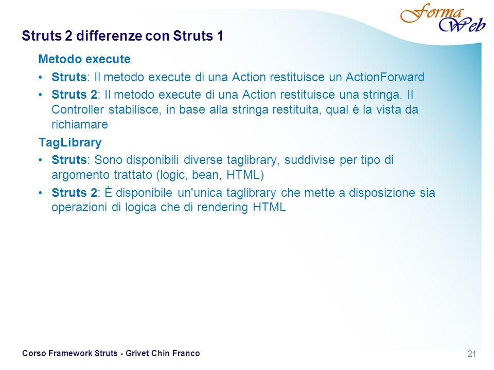 21 Corso Framework Struts - Grivet Chin Franco Struts 2 differenze con Struts 1 Metodo execute Struts: Il metodo execute di una Action restituisce un ActionForward Struts 2: Il metodo execute di una Action restituisce una stringa.