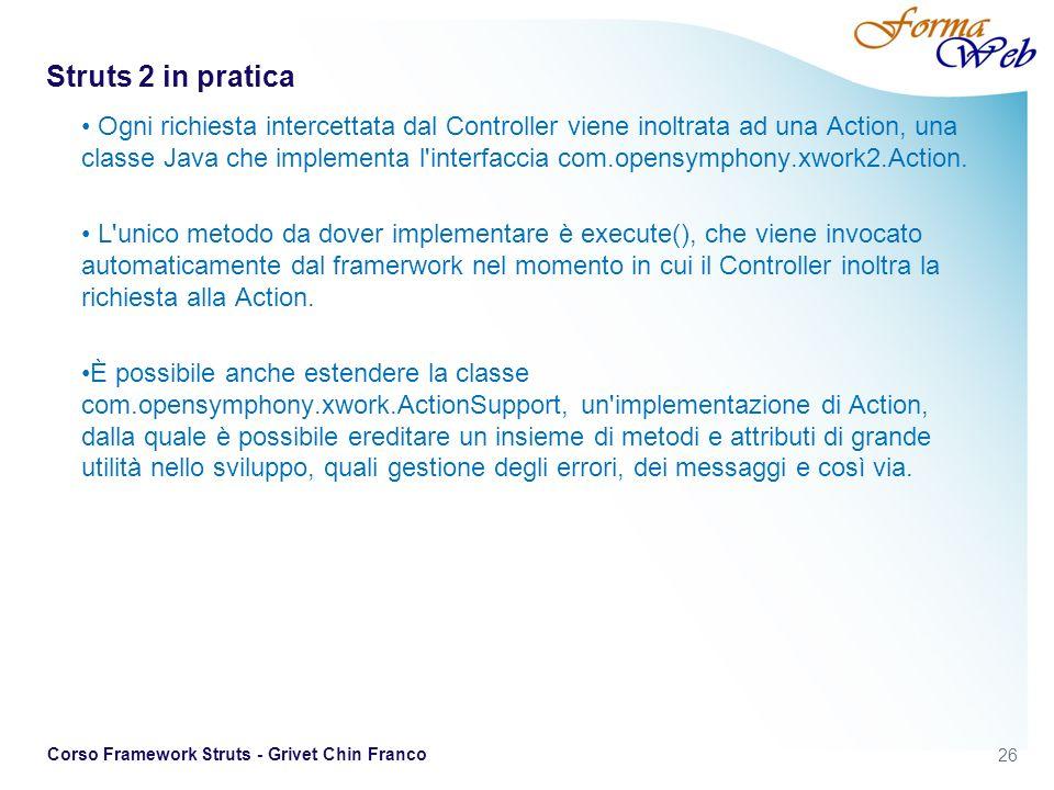 26 Corso Framework Struts - Grivet Chin Franco Struts 2 in pratica Ogni richiesta intercettata dal Controller viene inoltrata ad una Action, una classe Java che implementa l interfaccia com.opensymphony.xwork2.Action.