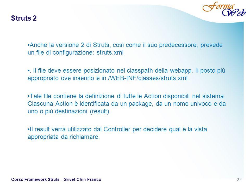 Struts 2 Anche la versione 2 di Struts, così come il suo predecessore, prevede un file di configurazione: struts.xml.