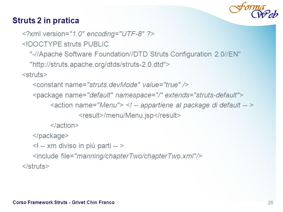 28 Corso Framework Struts - Grivet Chin Franco Struts 2 in pratica <!DOCTYPE struts PUBLIC -//Apache Software Foundation//DTD Struts Configuration 2.0//EN http://struts.apache.org/dtds/struts-2.0.dtd > /menu/Menu.jsp
