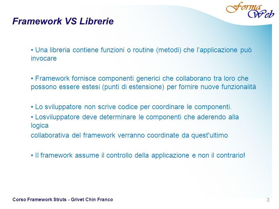 14 Corso Framework Struts - Grivet Chin Franco Esempio di Struts-config per struts 1 <action path=/tasklist type=it.uniroma2.app.action.ProduceTaskListAction name=projectForm scope=request validate=true input=/jsp/Project.jsp>