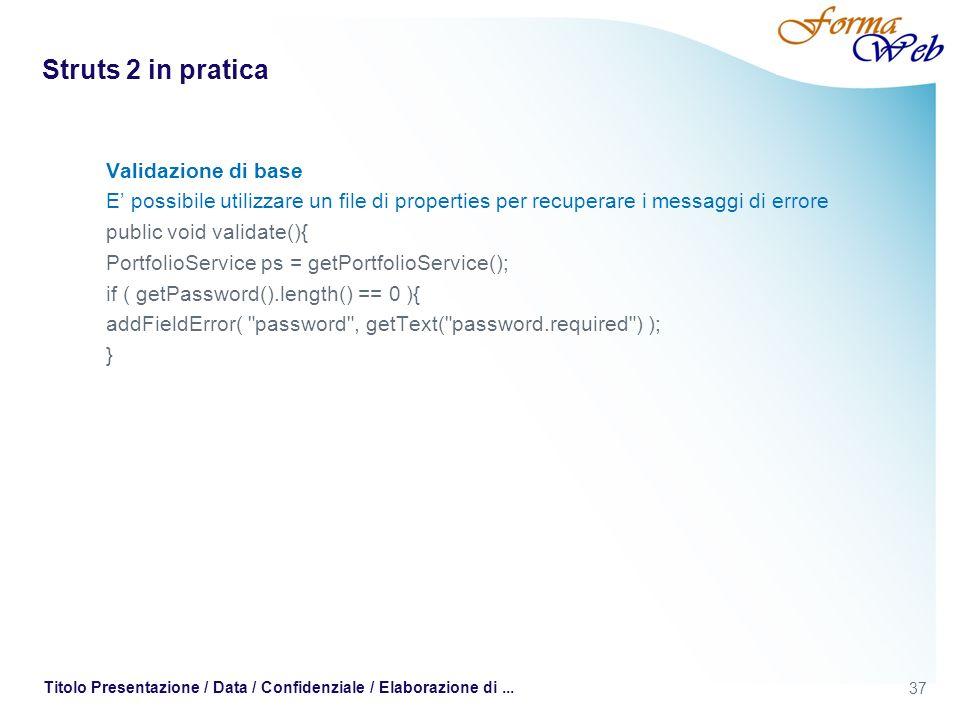 Struts 2 in pratica Validazione di base E possibile utilizzare un file di properties per recuperare i messaggi di errore public void validate(){ PortfolioService ps = getPortfolioService(); if ( getPassword().length() == 0 ){ addFieldError( password , getText( password.required ) ); } 37 Titolo Presentazione / Data / Confidenziale / Elaborazione di...