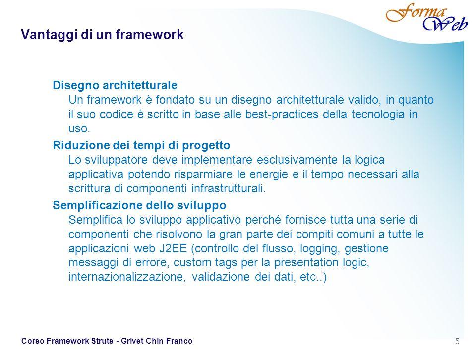 6 Corso Framework Struts - Grivet Chin Franco Scelta del framework Maturità del progetto Sconsigliabile adottare un framework che sia in una fase iniziale di sviluppo e che sia poco adottato nella comunità degli sviluppatori e quindi poco testato sul campo in progetti reali.