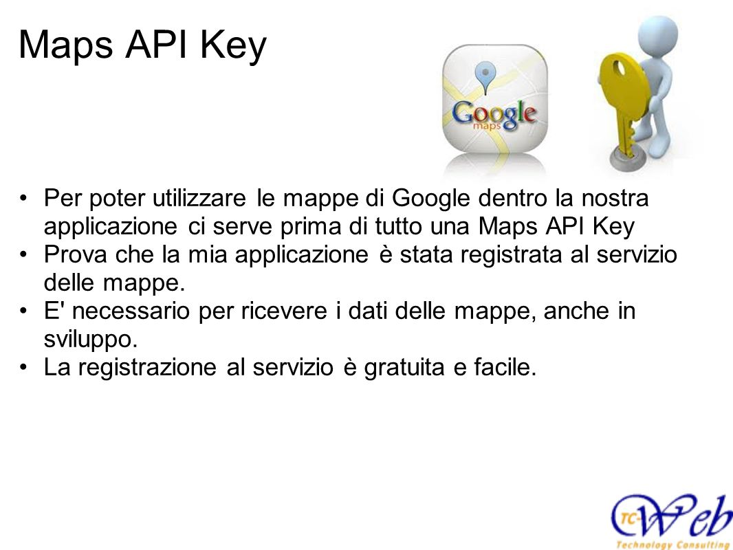 Maps API Key Per poter utilizzare le mappe di Google dentro la nostra applicazione ci serve prima di tutto una Maps API Key Prova che la mia applicazi