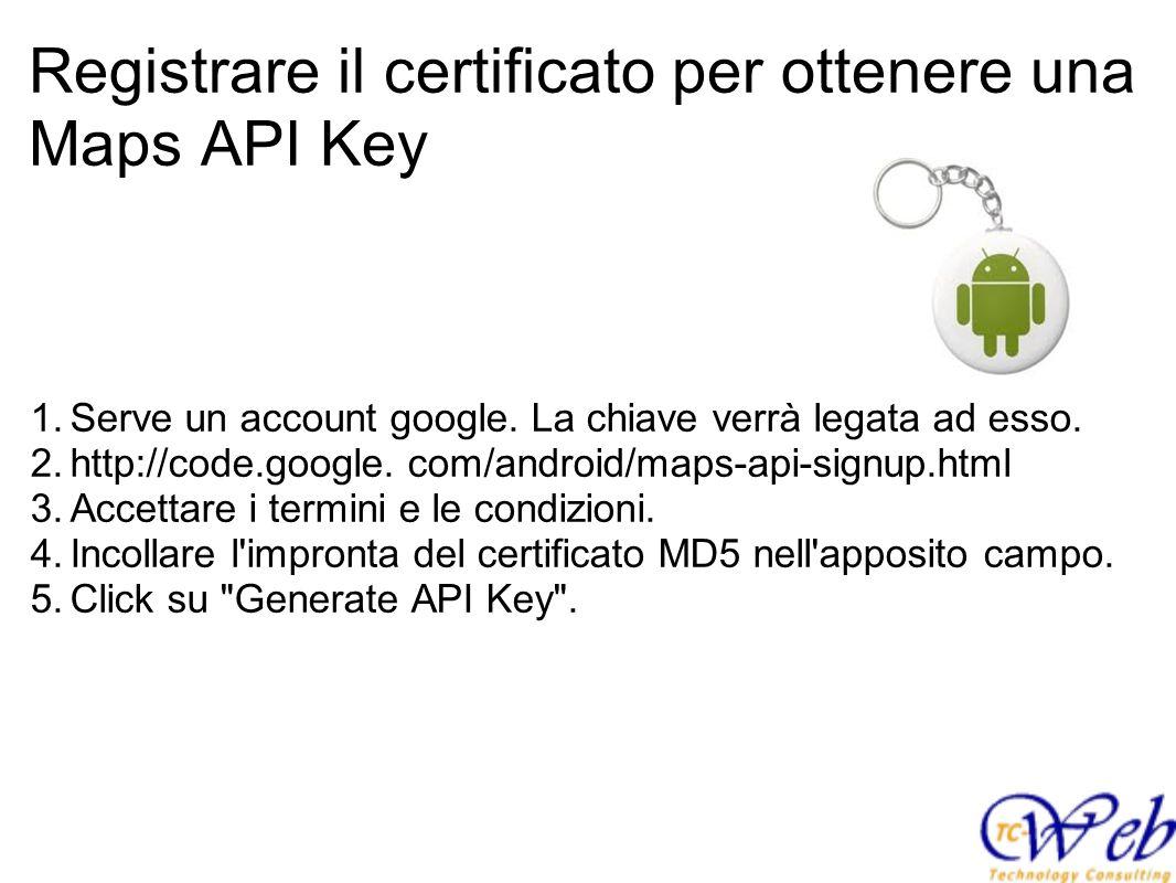 Registrare il certificato per ottenere una Maps API Key 1.Serve un account google. La chiave verrà legata ad esso. 2.http://code.google. com/android/m