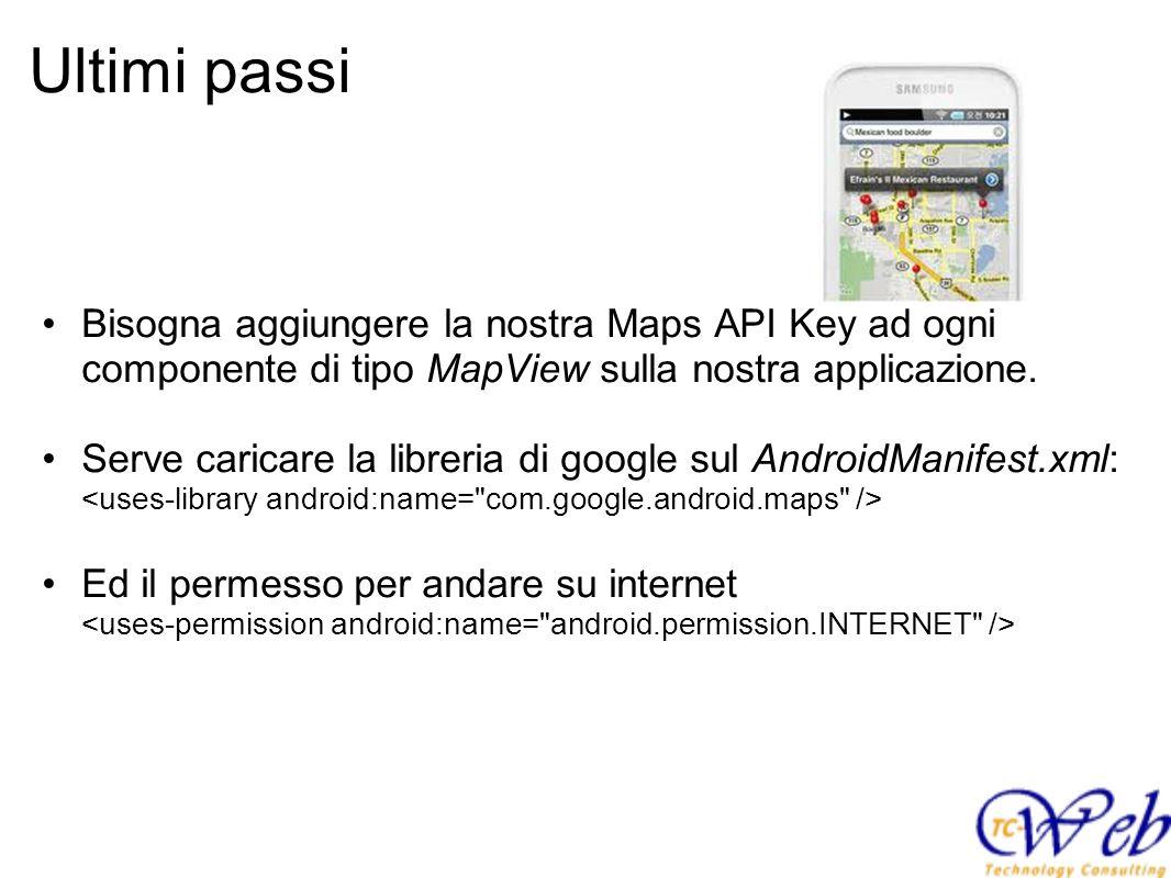 Ultimi passi Bisogna aggiungere la nostra Maps API Key ad ogni componente di tipo MapView sulla nostra applicazione. Serve caricare la libreria di goo