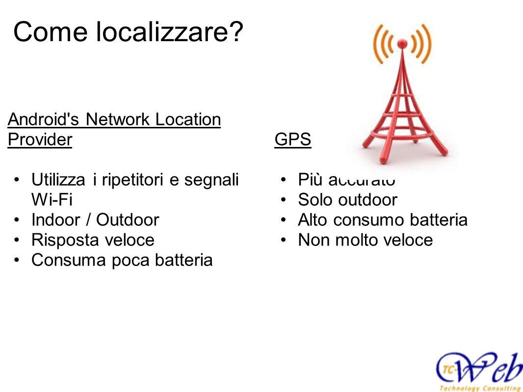Come localizzare? GPS Più accurato Solo outdoor Alto consumo batteria Non molto veloce Android's Network Location Provider Utilizza i ripetitori e seg