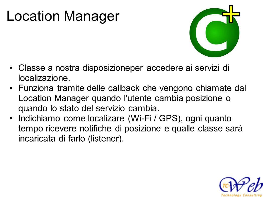 Location Manager Classe a nostra disposizioneper accedere ai servizi di localizazione. Funziona tramite delle callback che vengono chiamate dal Locati