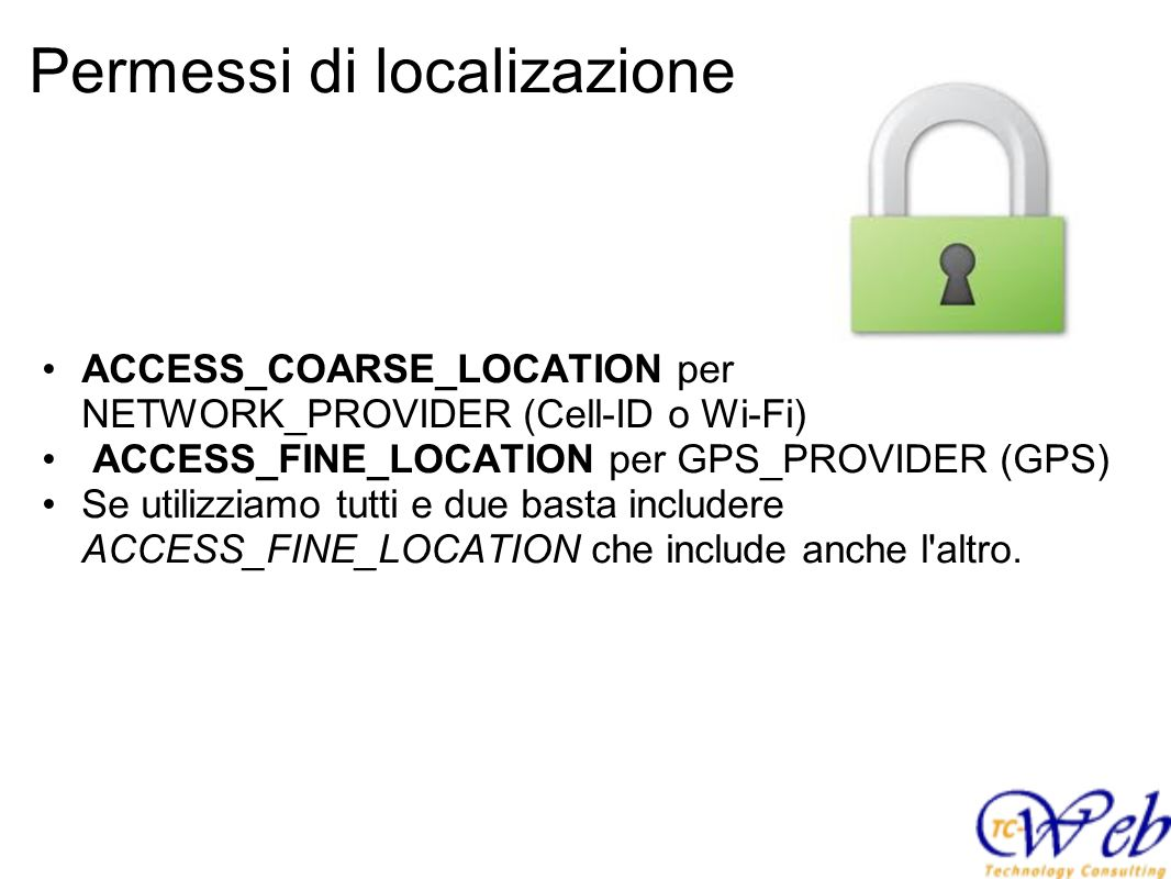 Permessi di localizazione ACCESS_COARSE_LOCATION per NETWORK_PROVIDER (Cell-ID o Wi-Fi) ACCESS_FINE_LOCATION per GPS_PROVIDER (GPS) Se utilizziamo tutti e due basta includere ACCESS_FINE_LOCATION che include anche l altro.
