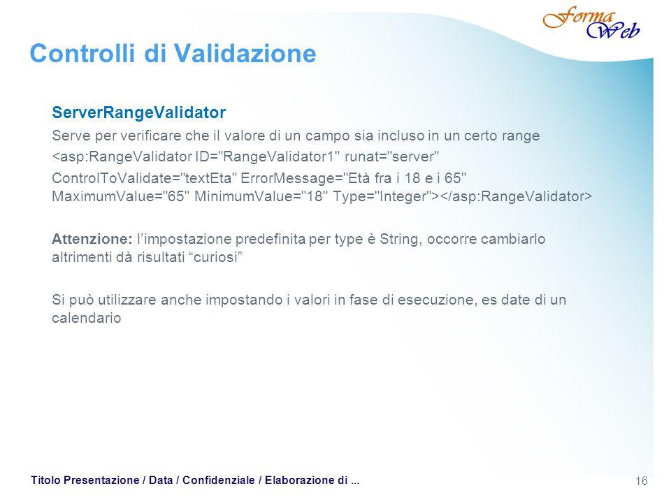 16 Titolo Presentazione / Data / Confidenziale / Elaborazione di... Controlli di Validazione ServerRangeValidator Serve per verificare che il valore d