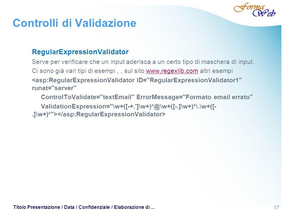 17 Titolo Presentazione / Data / Confidenziale / Elaborazione di... Controlli di Validazione RegularExpressionValidator Serve per verificare che un in