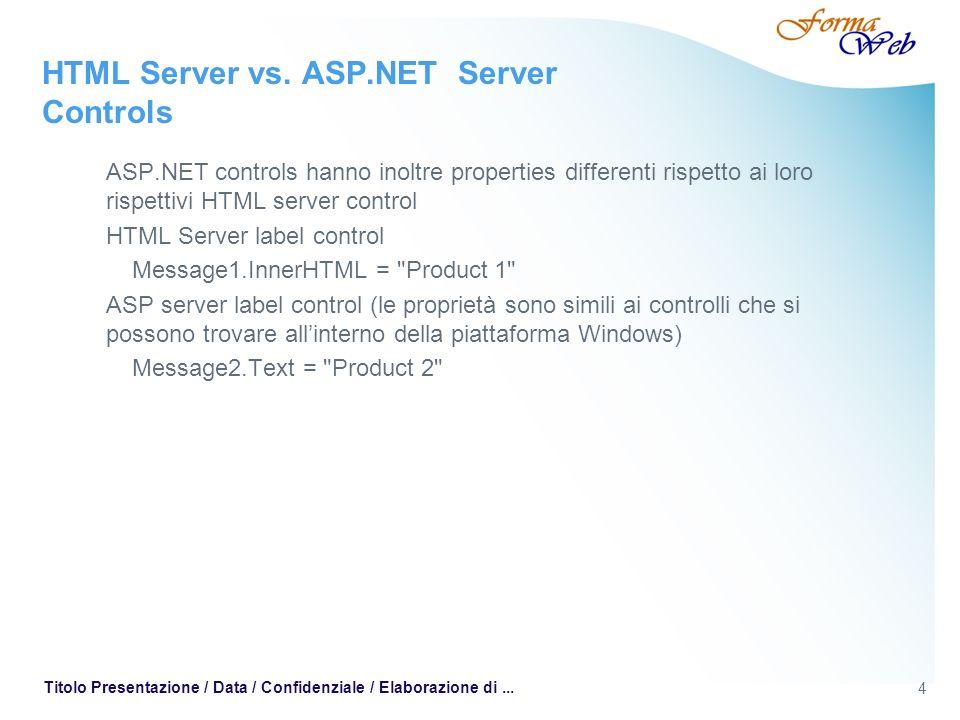 4 Titolo Presentazione / Data / Confidenziale / Elaborazione di... HTML Server vs. ASP.NET Server Controls ASP.NET controls hanno inoltre properties d