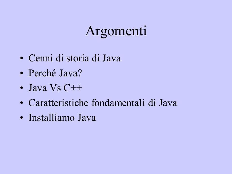 Argomenti Cenni di storia di Java Perché Java? Java Vs C++ Caratteristiche fondamentali di Java Installiamo Java