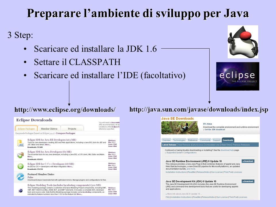 Preparare lambiente di sviluppo per Java Scaricare ed installare la JDK 1.6 Settare il CLASSPATH Scaricare ed installare lIDE (facoltativo) 3 Step: ht