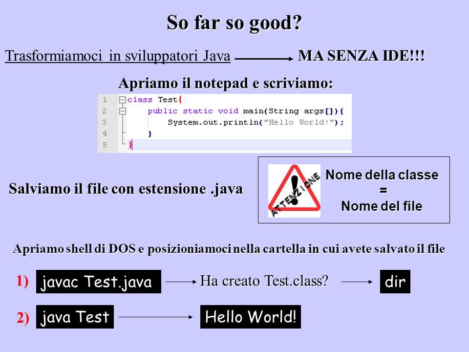 So far so good? Trasformiamoci in sviluppatori Java MA SENZA IDE!!! Apriamo il notepad e scriviamo: Salviamo il file con estensione.java Nome della cl