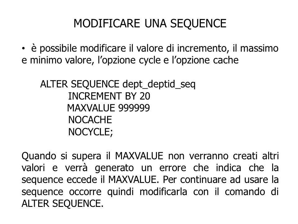MODIFICARE UNA SEQUENCE è possibile modificare il valore di incremento, il massimo e minimo valore, lopzione cycle e lopzione cache ALTER SEQUENCE dept_deptid_seq INCREMENT BY 20 MAXVALUE 999999 NOCACHE NOCYCLE; Quando si supera il MAXVALUE non verranno creati altri valori e verrà generato un errore che indica che la sequence eccede il MAXVALUE.