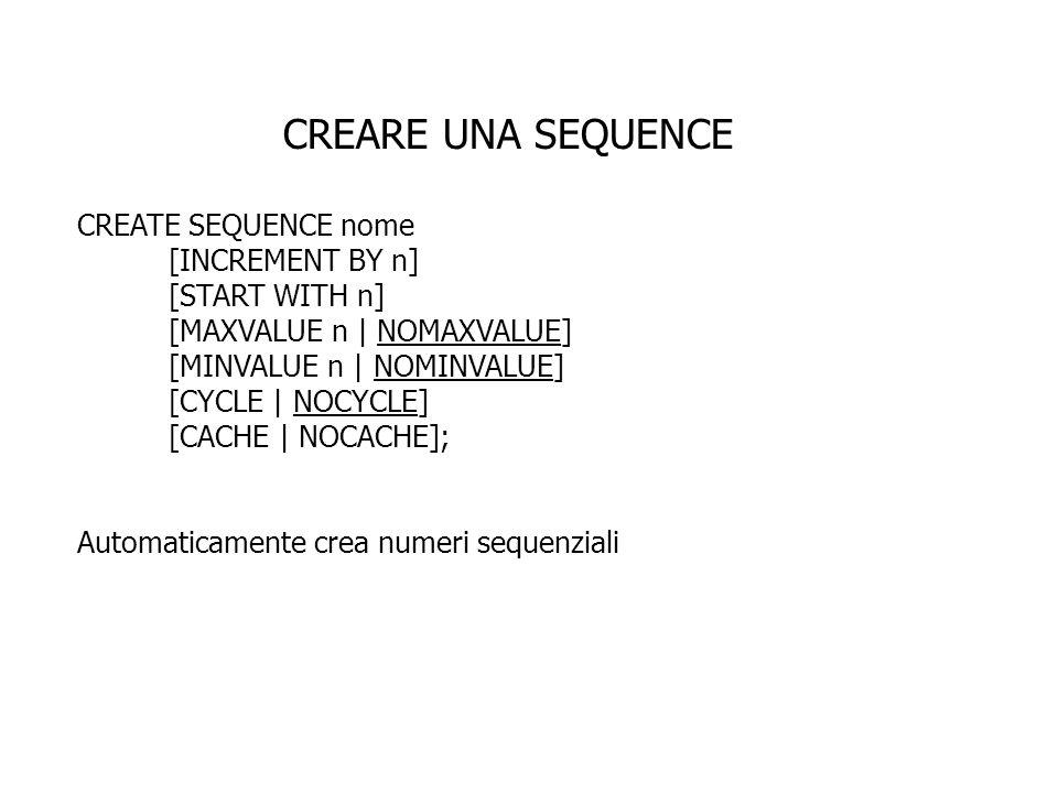 CREARE UNA SEQUENCE INCREMENT BY n specifica lintervallo fra i numeri generati dalla sequence (se omesso lincremento è di 1) START WITH n indica il primo numero che verrà generato dalla sequence (se omesso la sequence parte da 1) MAXVALUE n indica il valore massimo che la sequence può generare NOMAXVALUE specifica 10^27 per sequence ascendenti e -1 per sequence discendenti MINVALUE n indica il minimo valore della sequence NOMINVALUE specifica 1 per le sequence ascendenti e -10^26 per sequence discendenti CYCLE | NOCYCLE specifica se la sequence continuerà a generare valori dopo il raggiungimento del massimo o minimo valore CACHE | NOCACHE specifica quanti valori Oracle server prealloca e tiene in memoria (come default Oracle server tiene 20 valori in cache)