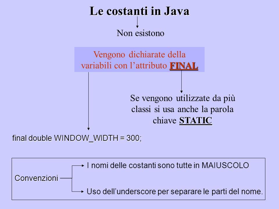 Le costanti in Java Non esistono FINAL Vengono dichiarate della variabili con lattributo FINAL STATIC Se vengono utilizzate da più classi si usa anche