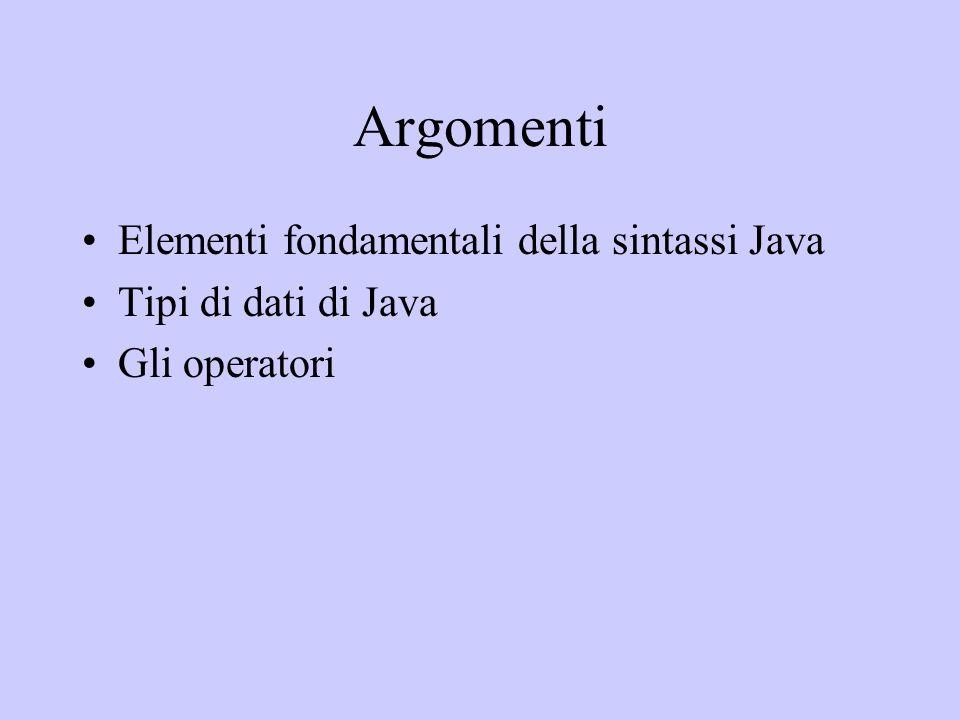Argomenti Elementi fondamentali della sintassi Java Tipi di dati di Java Gli operatori