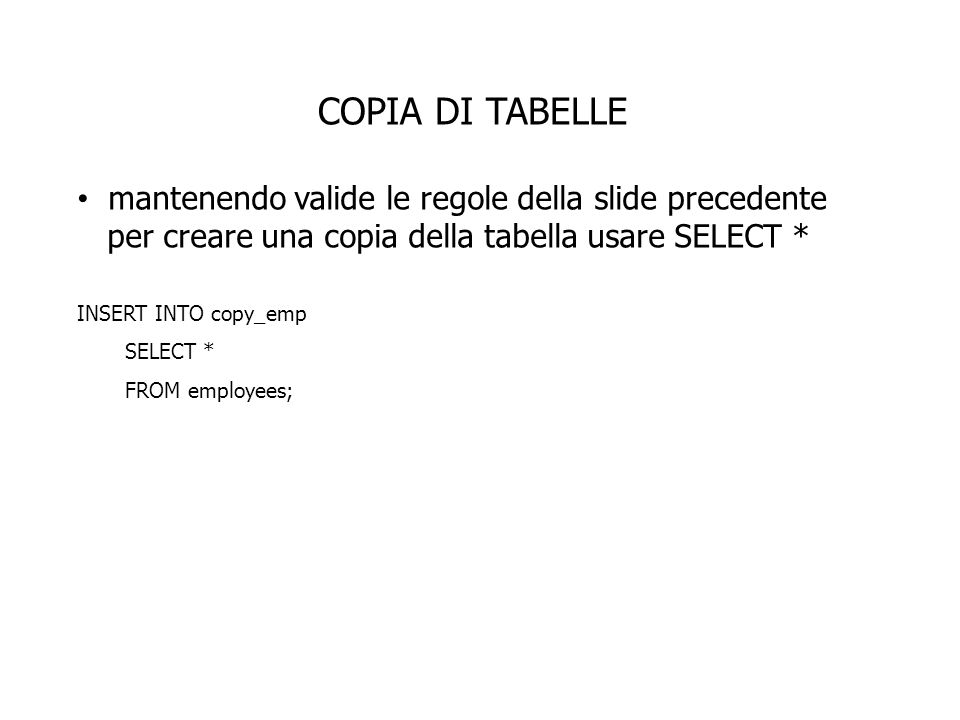 COPIA DI TABELLE mantenendo valide le regole della slide precedente per creare una copia della tabella usare SELECT * INSERT INTO copy_emp SELECT * FROM employees;