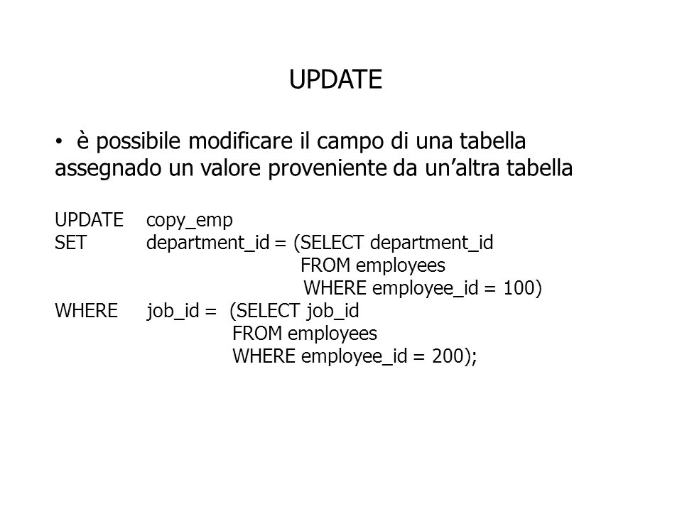 UPDATE è possibile modificare il campo di una tabella assegnado un valore proveniente da unaltra tabella UPDATE copy_emp SET department_id = (SELECT department_id FROM employees WHERE employee_id = 100) WHERE job_id = (SELECT job_id FROM employees WHERE employee_id = 200);