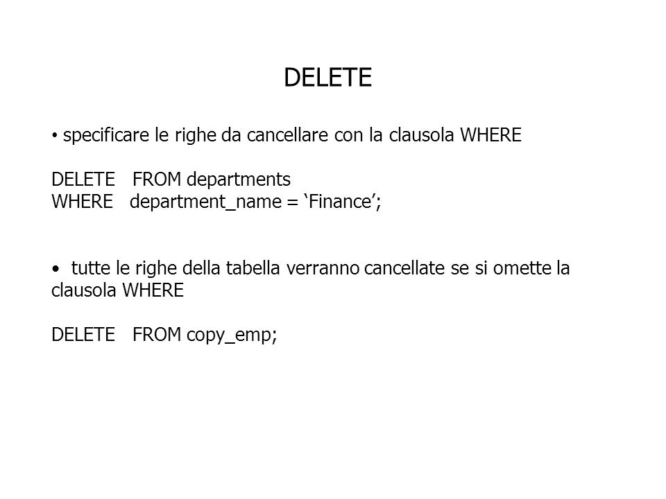 DELETE specificare le righe da cancellare con la clausola WHERE DELETE FROM departments WHERE department_name = Finance; tutte le righe della tabella verranno cancellate se si omette la clausola WHERE DELETE FROM copy_emp;